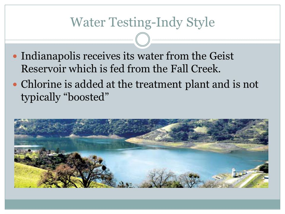 Water Testing-Indy Style Indianapolis receives its water from the Geist Reservoir which is fed from the Fall Creek.