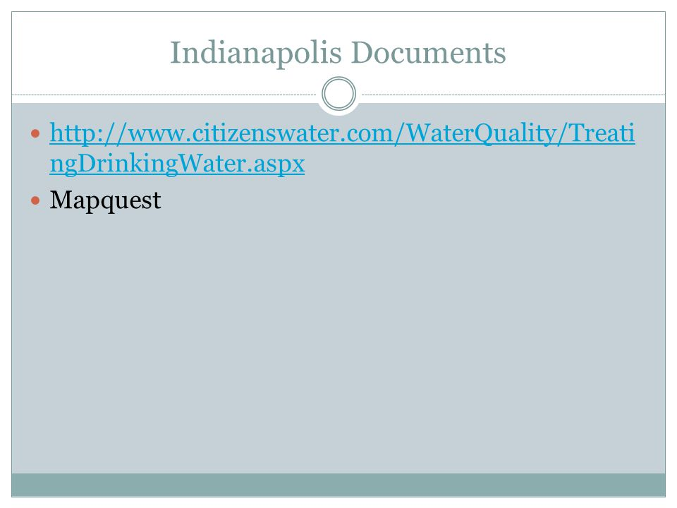 Indianapolis Documents http://www.citizenswater.com/WaterQuality/Treati ngDrinkingWater.aspx http://www.citizenswater.com/WaterQuality/Treati ngDrinkingWater.aspx Mapquest