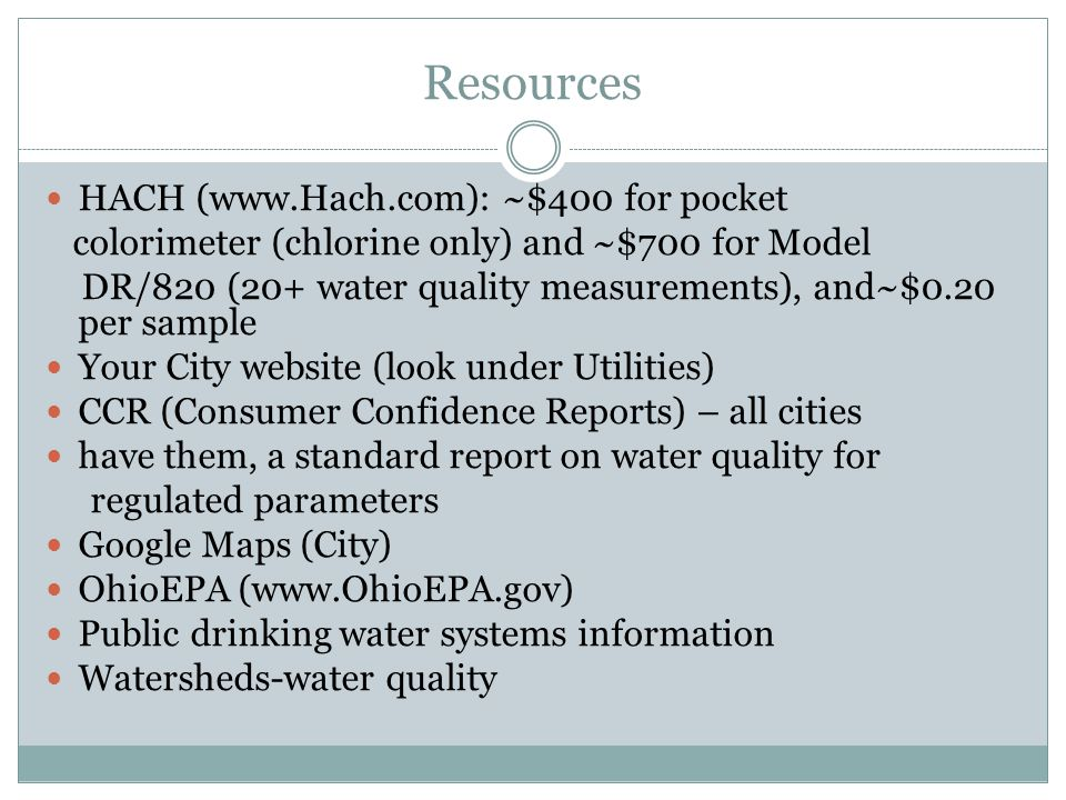 Resources HACH (www.Hach.com): ~$400 for pocket colorimeter (chlorine only) and ~$700 for Model DR/820 (20+ water quality measurements), and~$0.20 per sample Your City website (look under Utilities) CCR (Consumer Confidence Reports) – all cities have them, a standard report on water quality for regulated parameters Google Maps (City) OhioEPA (www.OhioEPA.gov) Public drinking water systems information Watersheds-water quality