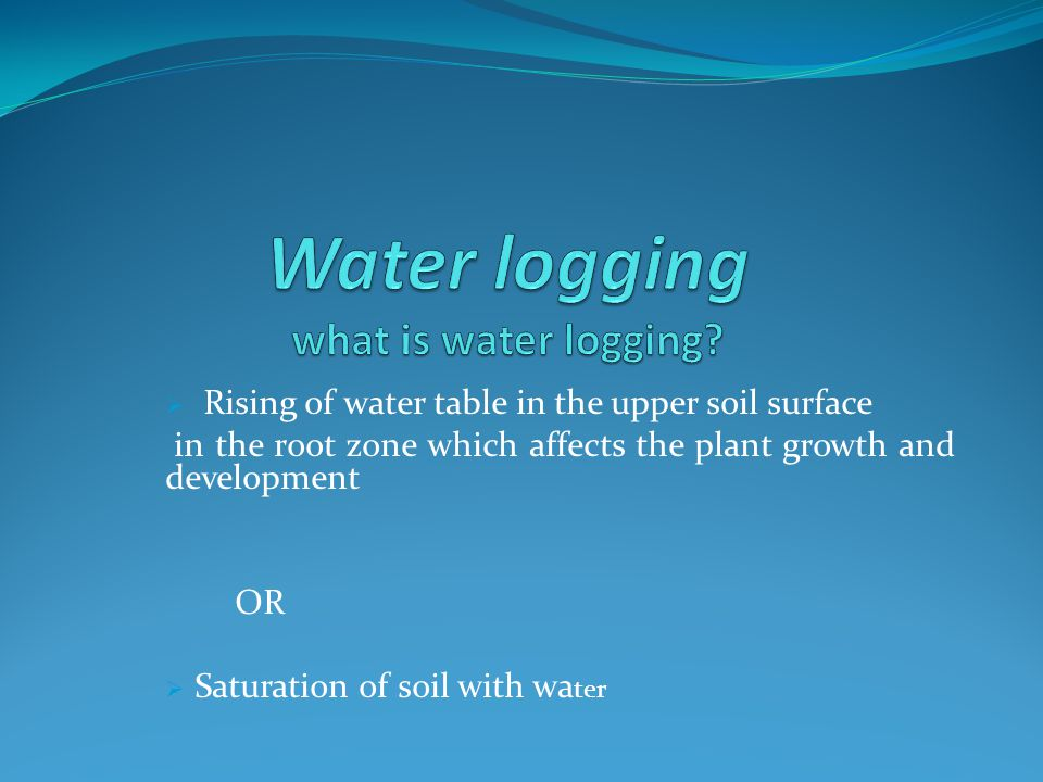 Rising of water table in the upper soil surface in the root zone which affects the plant growth and development OR Saturation of soil with wa ter