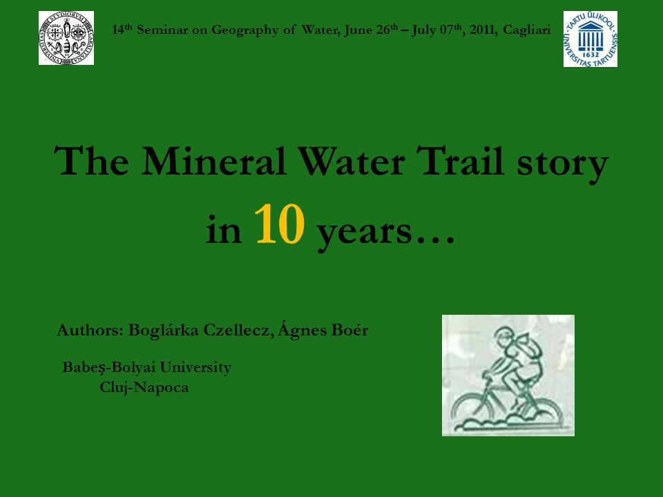 The Mineral Water Trail story in 10 years… 14 th Seminar on Geography of Water, June 26 th – July 07 th, 2011, Cagliari Authors: Boglárka Czellecz, Ágnes Boér Babe-Bolyai University Cluj-Napoca