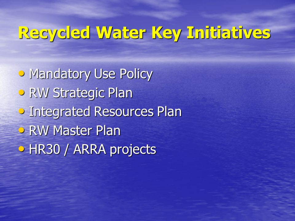 Recycled Water Key Initiatives Mandatory Use Policy Mandatory Use Policy RW Strategic Plan RW Strategic Plan Integrated Resources Plan Integrated Resources Plan RW Master Plan RW Master Plan HR30 / ARRA projects HR30 / ARRA projects