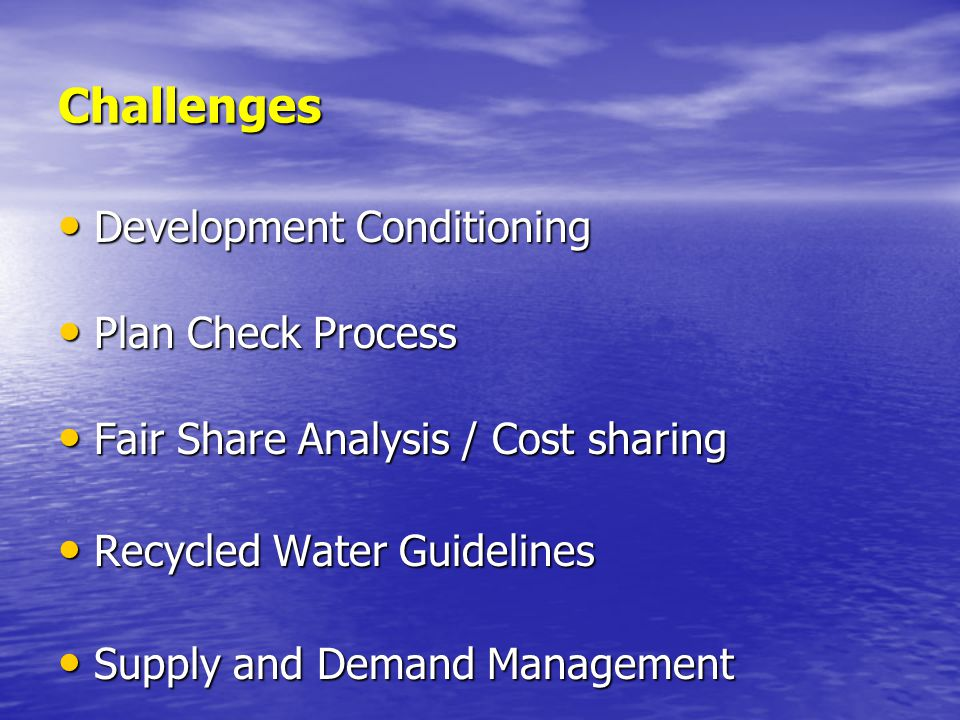 Challenges Development Conditioning Development Conditioning Plan Check Process Plan Check Process Fair Share Analysis / Cost sharing Fair Share Analysis / Cost sharing Recycled Water Guidelines Recycled Water Guidelines Supply and Demand Management Supply and Demand Management