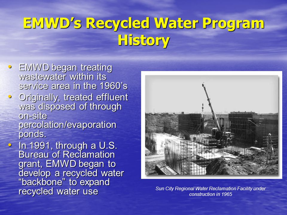 EMWDs Recycled Water Program History EMWD began treating wastewater within its service area in the 1960s EMWD began treating wastewater within its service area in the 1960s Originally, treated effluent was disposed of through on-site percolation/evaporation ponds.