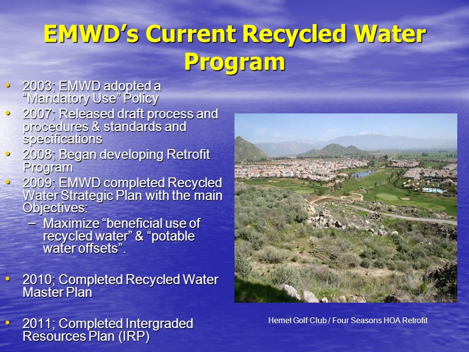 EMWDs Current Recycled Water Program 2003; EMWD adopted a Mandatory Use Policy 2003; EMWD adopted a Mandatory Use Policy 2007; Released draft process and procedures & standards and specifications 2007; Released draft process and procedures & standards and specifications 2008; Began developing Retrofit Program 2008; Began developing Retrofit Program 2009; EMWD completed Recycled Water Strategic Plan with the main Objectives: 2009; EMWD completed Recycled Water Strategic Plan with the main Objectives: – Maximize beneficial use of recycled water & potable water offsets.