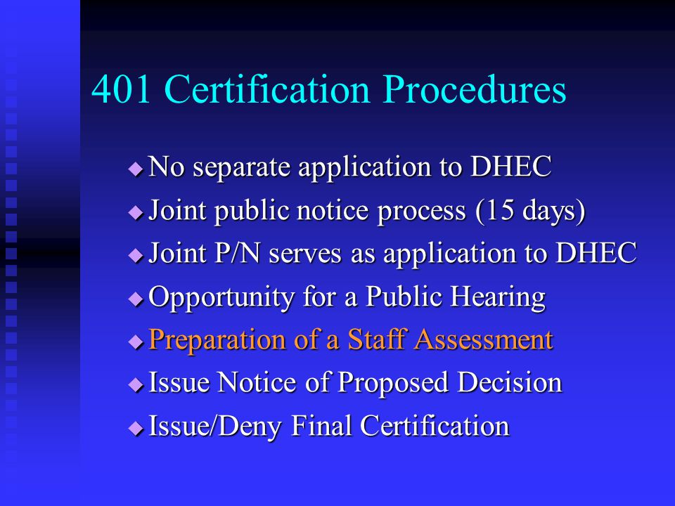 No separate application to DHEC No separate application to DHEC Joint public notice process (15 days) Joint public notice process (15 days) Joint P/N serves as application to DHEC Joint P/N serves as application to DHEC Opportunity for a Public Hearing Opportunity for a Public Hearing Preparation of a Staff Assessment Preparation of a Staff Assessment Issue Notice of Proposed Decision Issue Notice of Proposed Decision Issue/Deny Final Certification Issue/Deny Final Certification 401 Certification Procedures