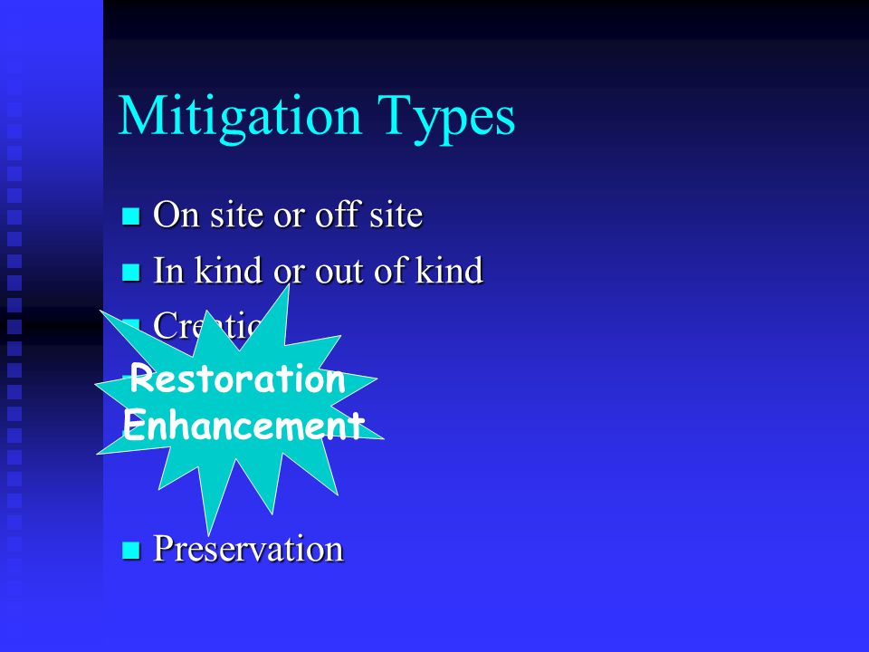 Mitigation Types On site or off site On site or off site In kind or out of kind In kind or out of kind Creation Creation Preservation Preservation Restoration Enhancement