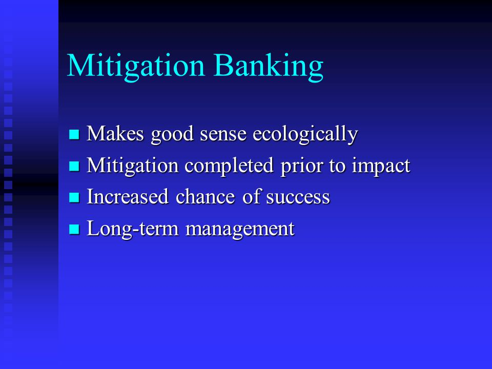 Mitigation Banking Makes good sense ecologically Makes good sense ecologically Mitigation completed prior to impact Mitigation completed prior to impact Increased chance of success Increased chance of success Long-term management Long-term management
