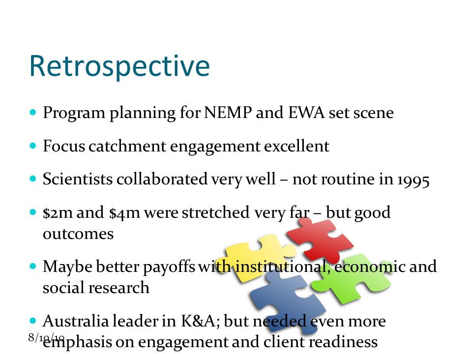 8/10/10 Retrospective Program planning for NEMP and EWA set scene Focus catchment engagement excellent Scientists collaborated very well – not routine in 1995 $2m and $4m were stretched very far – but good outcomes Maybe better payoffs with institutional, economic and social research Australia leader in K&A; but needed even more emphasis on engagement and client readiness Always long-term benefits are difficult to discern influence