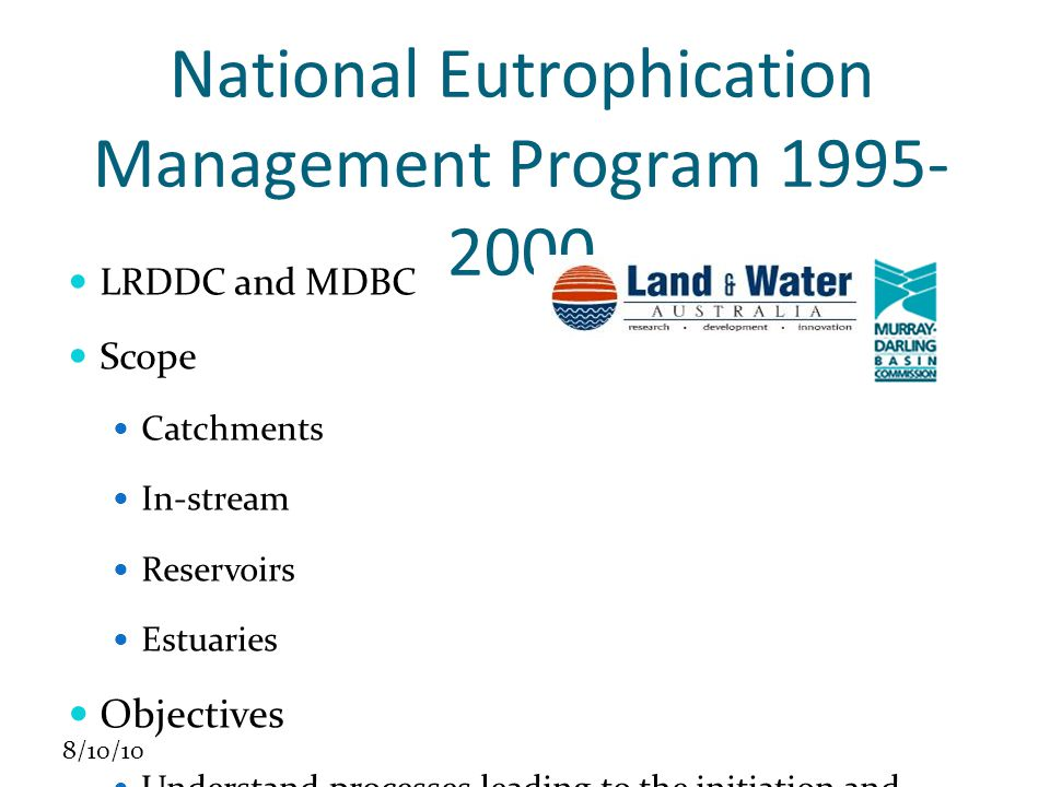 8/10/10 National Eutrophication Management Program 1995- 2000 LRDDC and MDBC Scope Catchments In-stream Reservoirs Estuaries Objectives Understand processes leading to the initiation and development of algal blooms Help prevent and manage impacts of eutrophication Communicate research findings to relevant stakeholders.