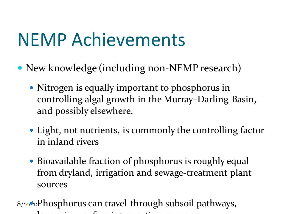 8/10/10 NEMP Achievements New knowledge (including non-NEMP research) Nitrogen is equally important to phosphorus in controlling algal growth in the Murray–Darling Basin, and possibly elsewhere.