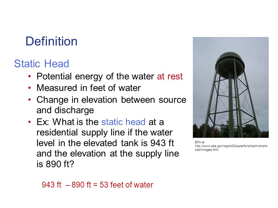 Definition Static Head Potential energy of the water at rest Measured in feet of water Change in elevation between source and discharge Ex: What is the static head at a residential supply line if the water level in the elevated tank is 943 ft and the elevation at the supply line is 890 ft.