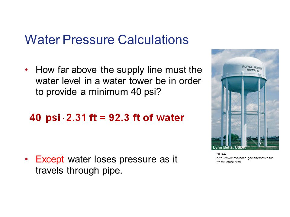 Water Pressure Calculations How far above the supply line must the water level in a water tower be in order to provide a minimum 40 psi.