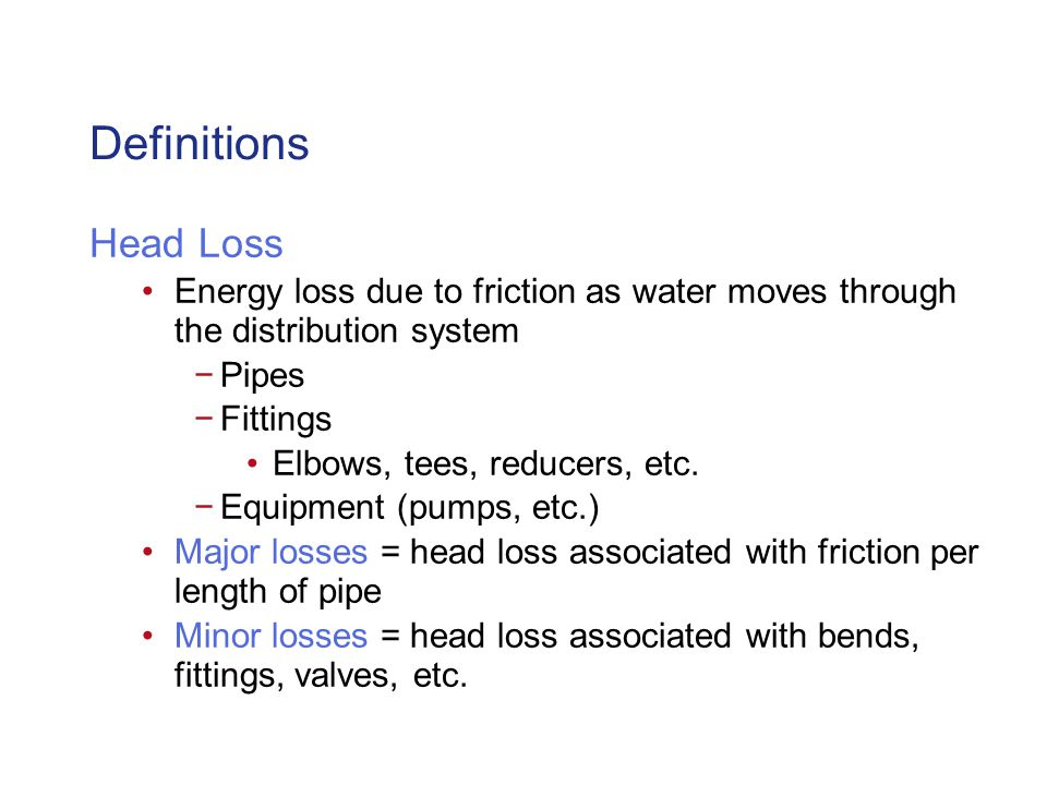 Definitions Head Loss Energy loss due to friction as water moves through the distribution system Pipes Fittings Elbows, tees, reducers, etc.