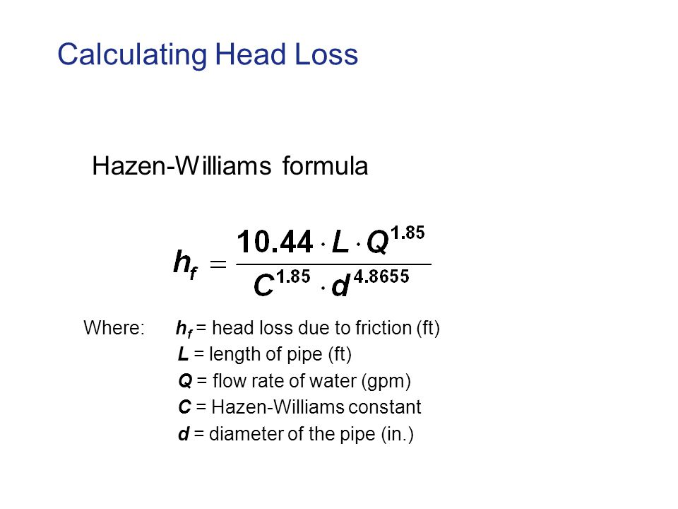 Calculating Head Loss Hazen-Williams formula Where: h f = head loss due to friction (ft) L = length of pipe (ft) Q = flow rate of water (gpm) C = Hazen-Williams constant d = diameter of the pipe (in.)