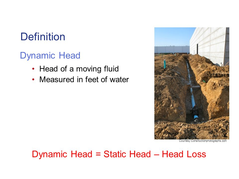 Definition Dynamic Head Head of a moving fluid Measured in feet of water Dynamic Head = Static Head – Head Loss Courtesy Constructionphotographs.com