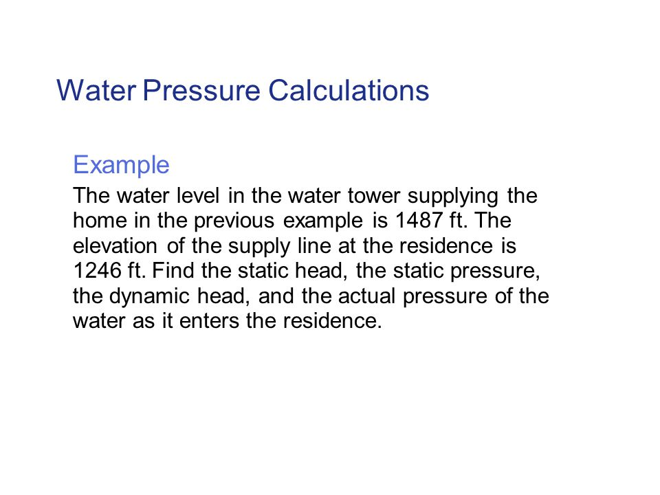 Water Pressure Calculations Example The water level in the water tower supplying the home in the previous example is 1487 ft.
