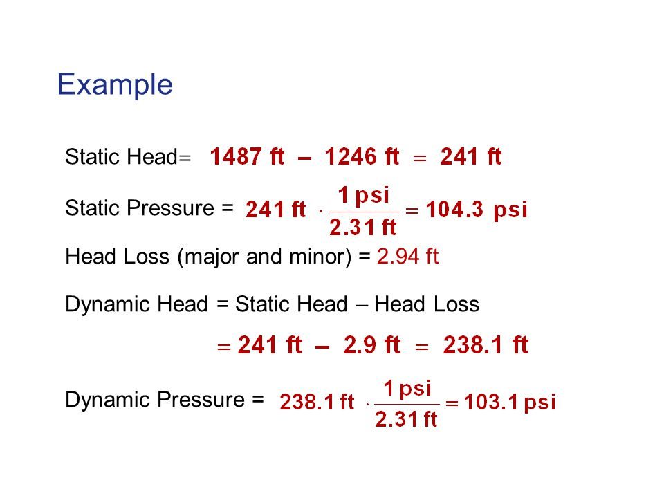Example Static Head = Static Pressure = Head Loss (major and minor) = 2.94 ft Dynamic Head = Static Head – Head Loss Dynamic Pressure =