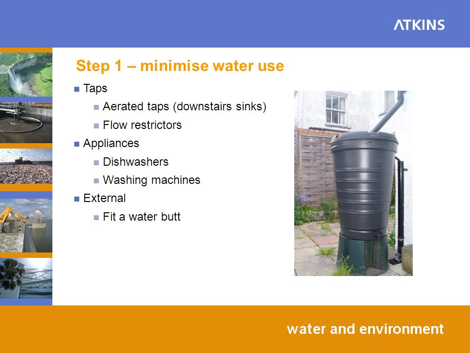 Step 1 – minimise water use Taps Aerated taps (downstairs sinks) Flow restrictors Appliances Dishwashers Washing machines External Fit a water butt