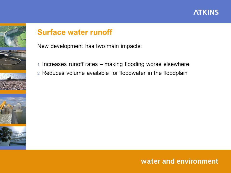 Surface water runoff New development has two main impacts: 1 Increases runoff rates – making flooding worse elsewhere 2 Reduces volume available for floodwater in the floodplain