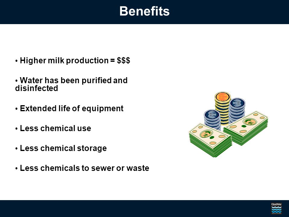 Benefits Higher milk production = $$$ Water has been purified and disinfected Extended life of equipment Less chemical use Less chemical storage Less chemicals to sewer or waste