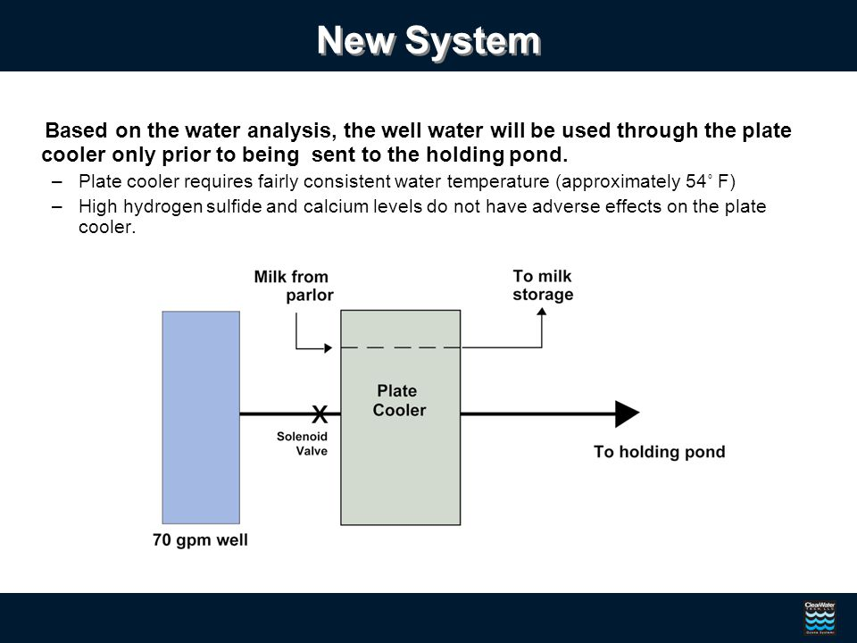 New System Based on the water analysis, the well water will be used through the plate cooler only prior to being sent to the holding pond.