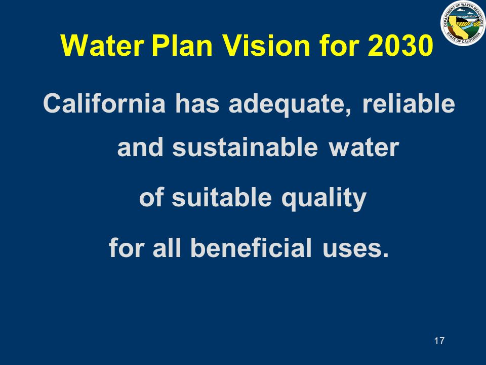 17 Water Plan Vision for 2030 California has adequate, reliable and sustainable water of suitable quality for all beneficial uses.