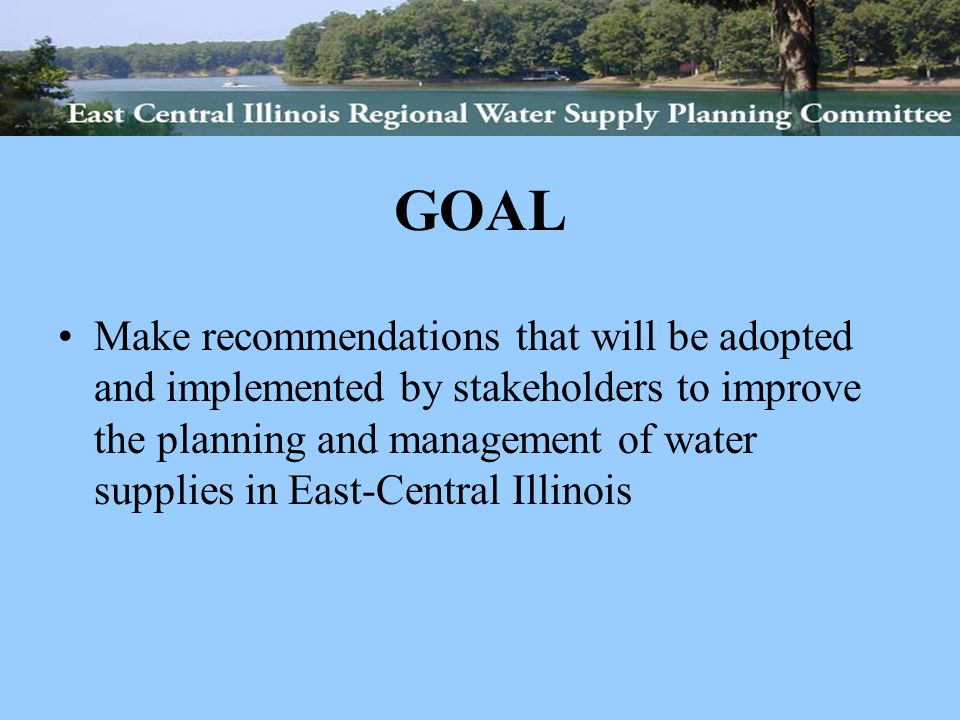 Make recommendations that will be adopted and implemented by stakeholders to improve the planning and management of water supplies in East-Central Illinois GOAL