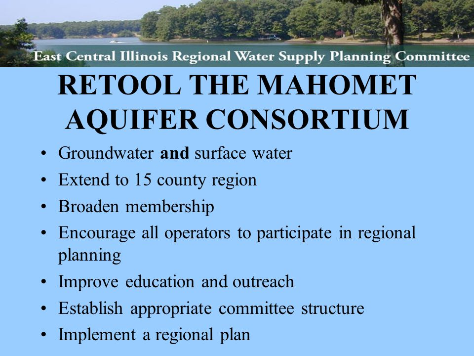 RETOOL THE MAHOMET AQUIFER CONSORTIUM Groundwater and surface water Extend to 15 county region Broaden membership Encourage all operators to participate in regional planning Improve education and outreach Establish appropriate committee structure Implement a regional plan