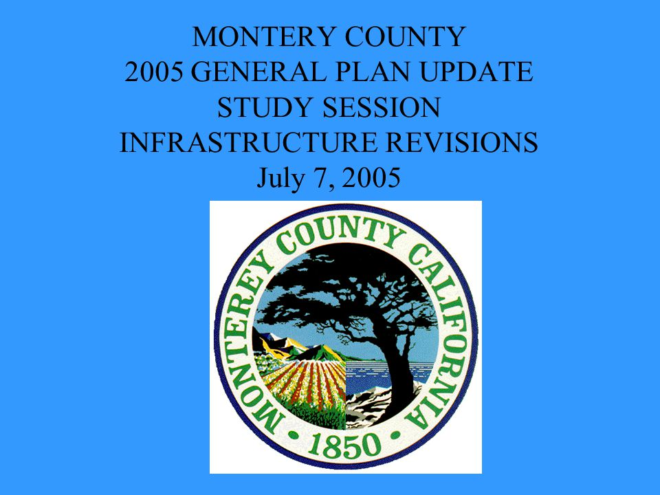 MONTERY COUNTY 2005 GENERAL PLAN UPDATE STUDY SESSION INFRASTRUCTURE REVISIONS July 7, 2005