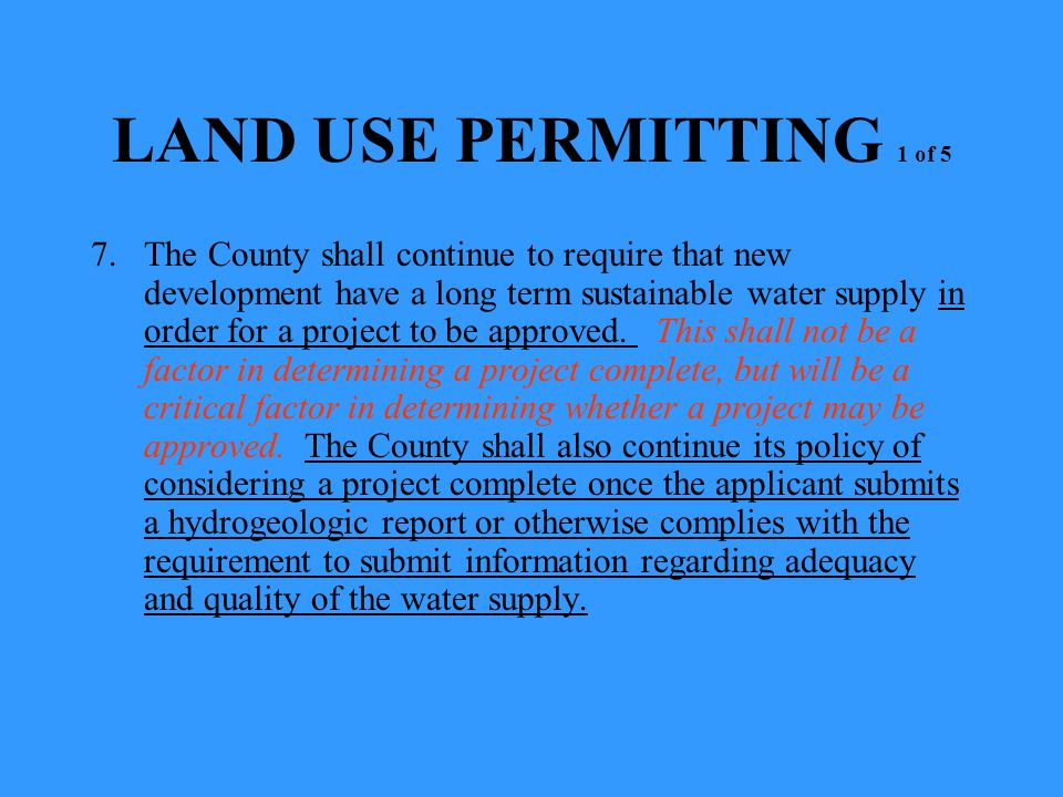 LAND USE PERMITTING 1 of 5 7.The County shall continue to require that new development have a long term sustainable water supply in order for a project to be approved.