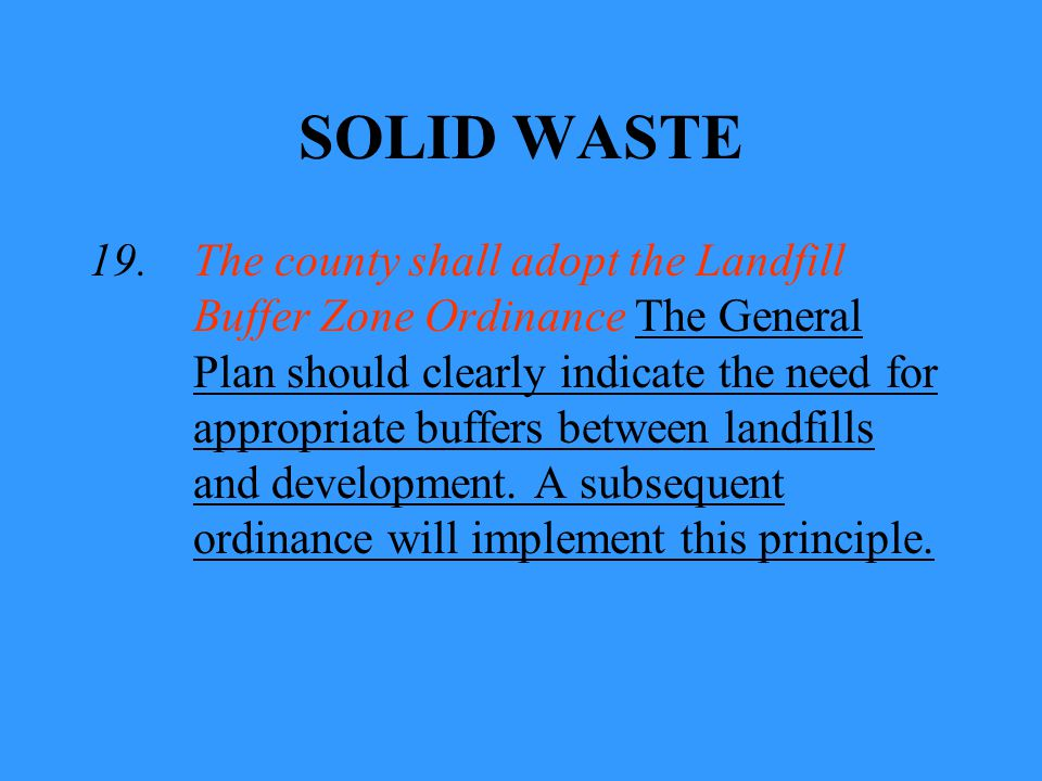 SOLID WASTE 19.The county shall adopt the Landfill Buffer Zone Ordinance The General Plan should clearly indicate the need for appropriate buffers between landfills and development.