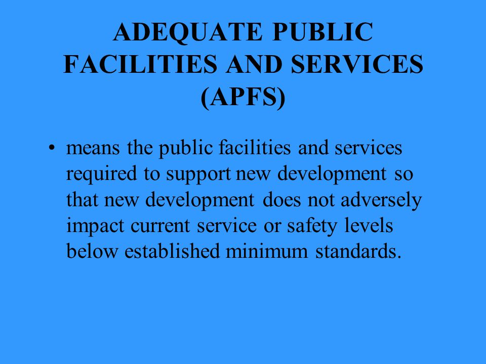 ADEQUATE PUBLIC FACILITIES AND SERVICES (APFS) means the public facilities and services required to support new development so that new development does not adversely impact current service or safety levels below established minimum standards.