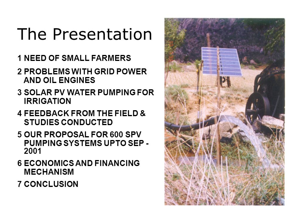 1 NEED OF SMALL FARMERS 2 PROBLEMS WITH GRID POWER AND OIL ENGINES 3 SOLAR PV WATER PUMPING FOR IRRIGATION 4 FEEDBACK FROM THE FIELD & STUDIES CONDUCTED 5 OUR PROPOSAL FOR 600 SPV PUMPING SYSTEMS UPTO SEP - 2001 6 ECONOMICS AND FINANCING MECHANISM 7 CONCLUSION The Presentation