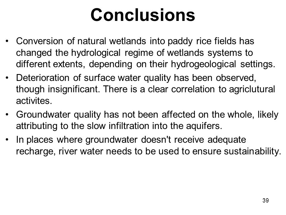 39 Conclusions Conversion of natural wetlands into paddy rice fields has changed the hydrological regime of wetlands systems to different extents, depending on their hydrogeological settings.