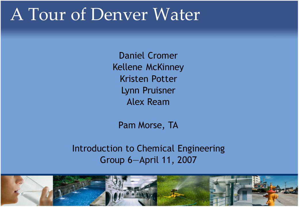 A Tour of Denver Water Daniel Cromer Kellene McKinney Kristen Potter Lynn Pruisner Alex Ream Pam Morse, TA Introduction to Chemical Engineering Group 6April 11, 2007