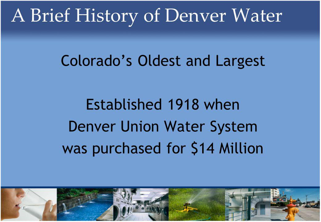 A Brief History of Denver Water Colorados Oldest and Largest Established 1918 when Denver Union Water System was purchased for $14 Million
