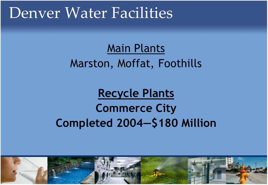 Denver Water Facilities Main Plants Marston, Moffat, Foothills Recycle Plants Commerce City Completed 2004$180 Million