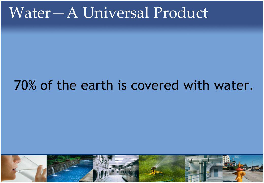 WaterA Universal Product 70% of the earth is covered with water.