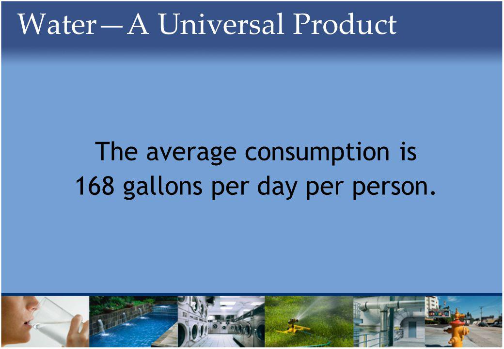 WaterA Universal Product The average consumption is 168 gallons per day per person.