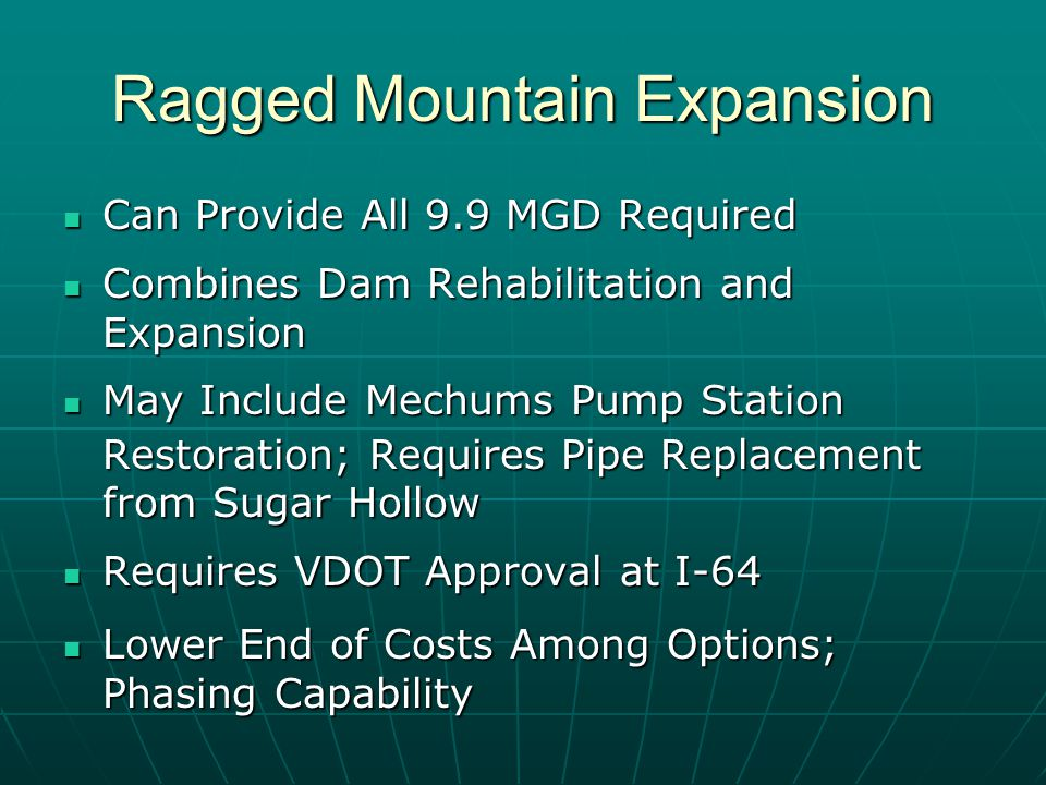 Ragged Mountain Expansion Can Provide All 9.9 MGD Required Can Provide All 9.9 MGD Required Combines Dam Rehabilitation and Expansion Combines Dam Rehabilitation and Expansion May Include Mechums Pump Station May Include Mechums Pump Station Restoration; Requires Pipe Replacement from Sugar Hollow Requires VDOT Approval at I-64 Requires VDOT Approval at I-64 Lower End of Costs Among Options; Phasing Capability Lower End of Costs Among Options; Phasing Capability