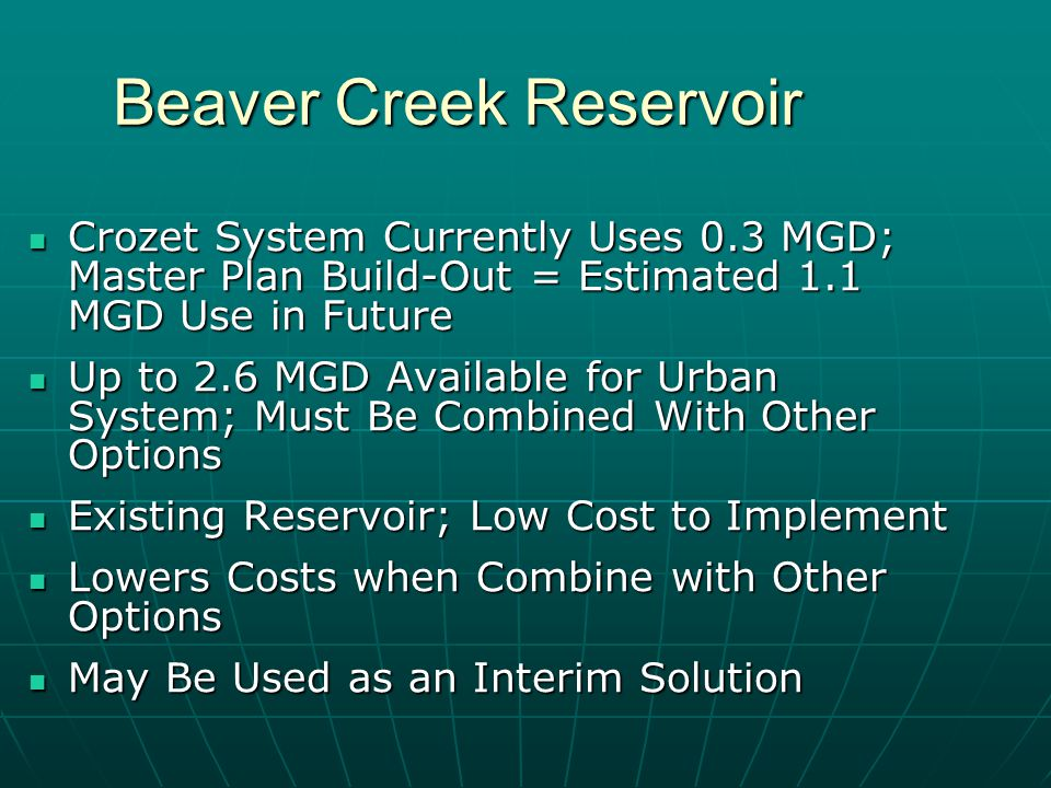 Beaver Creek Reservoir Crozet System Currently Uses 0.3 MGD; Master Plan Build-Out = Estimated 1.1 MGD Use in Future Crozet System Currently Uses 0.3 MGD; Master Plan Build-Out = Estimated 1.1 MGD Use in Future Up to 2.6 MGD Available for Urban System; Must Be Combined With Other Options Up to 2.6 MGD Available for Urban System; Must Be Combined With Other Options Existing Reservoir; Low Cost to Implement Existing Reservoir; Low Cost to Implement Lowers Costs when Combine with Other Options Lowers Costs when Combine with Other Options May Be Used as an Interim Solution May Be Used as an Interim Solution
