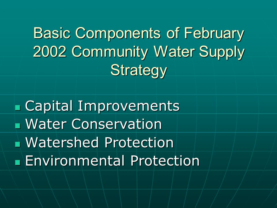Basic Components of February 2002 Community Water Supply Strategy Capital Improvements Capital Improvements Water Conservation Water Conservation Watershed Protection Watershed Protection Environmental Protection Environmental Protection