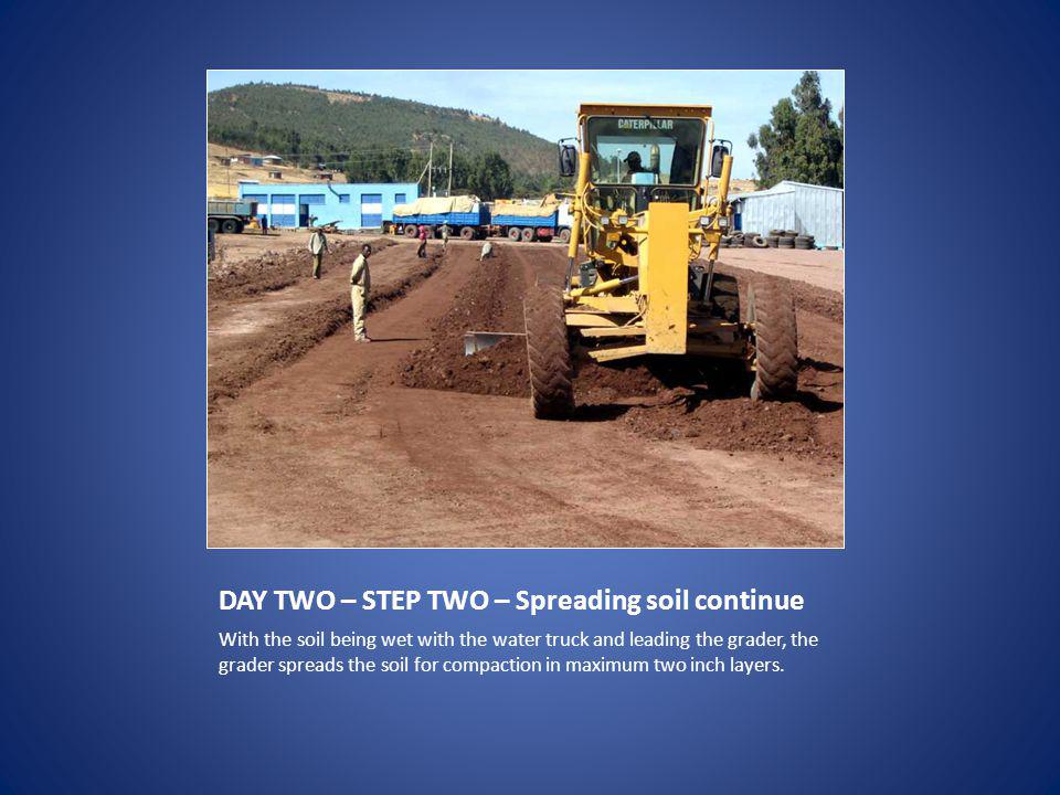 DAY TWO – STEP TWO – Spreading soil continue With the soil being wet with the water truck and leading the grader, the grader spreads the soil for compaction in maximum two inch layers.