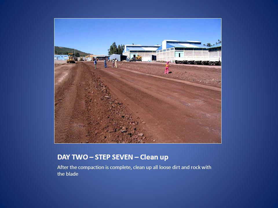 DAY TWO – STEP SEVEN – Clean up After the compaction is complete, clean up all loose dirt and rock with the blade
