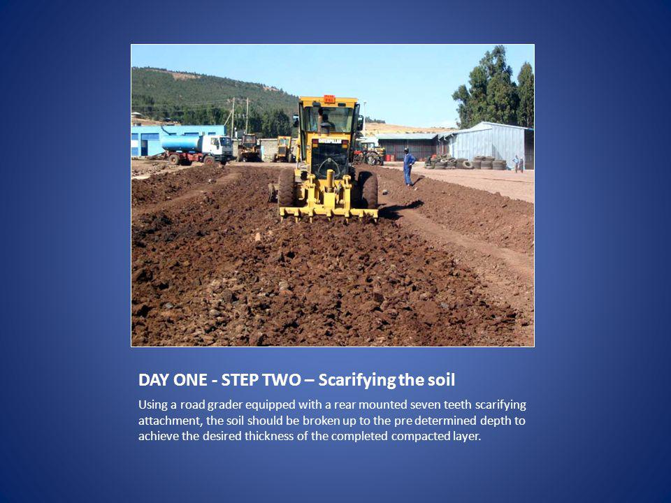 DAY ONE - STEP TWO – Scarifying the soil Using a road grader equipped with a rear mounted seven teeth scarifying attachment, the soil should be broken up to the pre determined depth to achieve the desired thickness of the completed compacted layer.