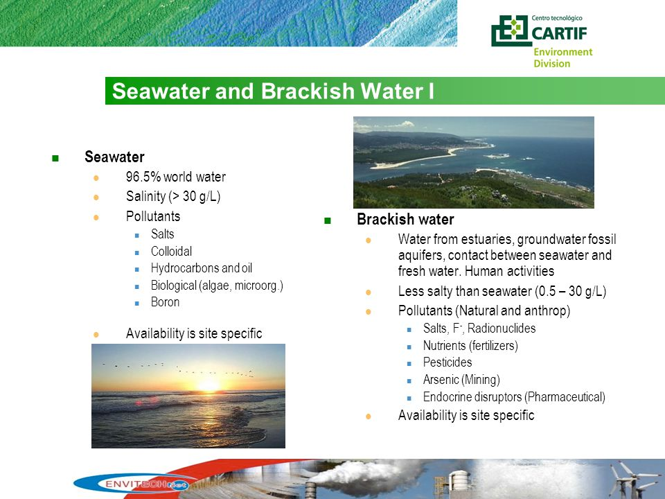 4 Seawater and Brackish Water I Seawater 96.5% world water Salinity (> 30 g/L) Pollutants Salts Colloidal Hydrocarbons and oil Biological (algae, microorg.) Boron Availability is site specific Brackish water Water from estuaries, groundwater fossil aquifers, contact between seawater and fresh water.