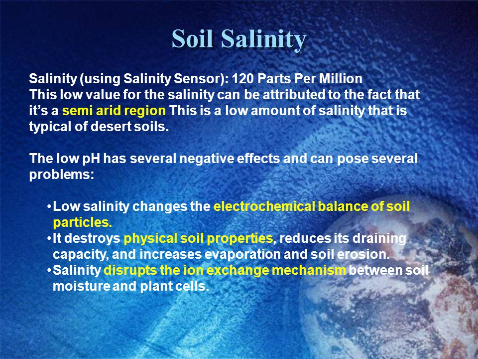 Soil Salinity Salinity (using Salinity Sensor): 120 Parts Per Million This low value for the salinity can be attributed to the fact that its a semi arid region This is a low amount of salinity that is typical of desert soils.