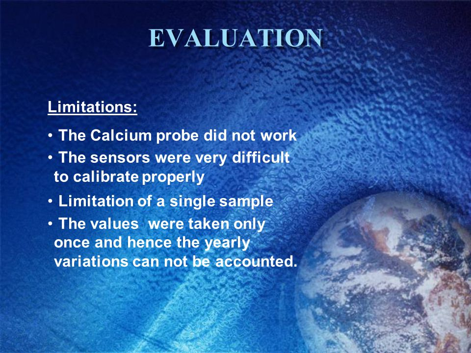 EVALUATION Limitations: The Calcium probe did not work The sensors were very difficult to calibrate properly Limitation of a single sample The values were taken only once and hence the yearly variations can not be accounted.