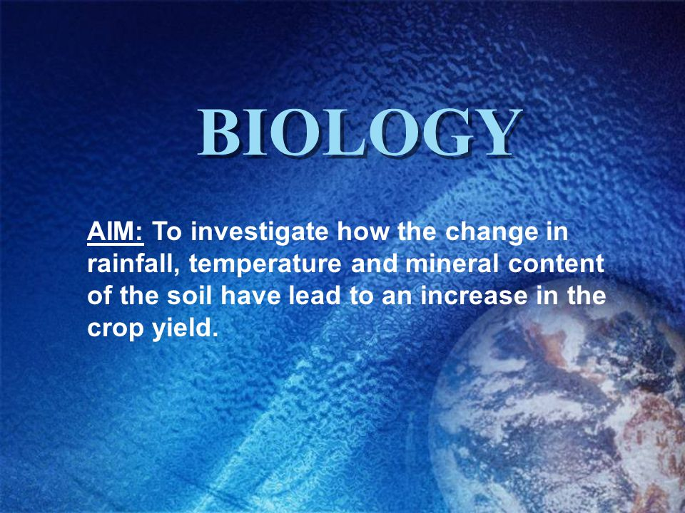 BIOLOGY AIM: To investigate how the change in rainfall, temperature and mineral content of the soil have lead to an increase in the crop yield.